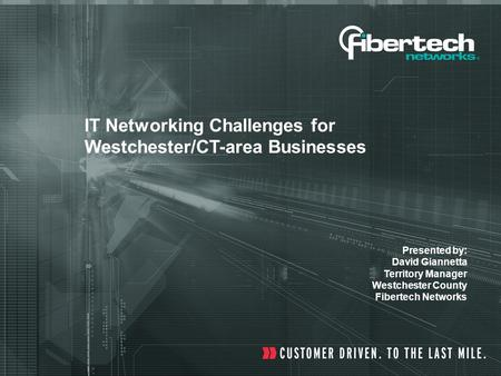 IT Networking Challenges for Westchester/CT-area Businesses Presented by: David Giannetta Territory Manager Westchester County Fibertech Networks.