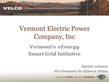 Vermont Electric Power Company, Inc Vermont's eEnergy Smart Grid Initiative Kerrick Johnson Vice President for External Affairs.