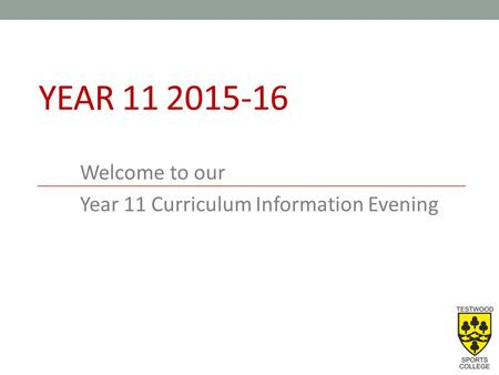 YEAR 11 2015-16 Welcome to our Year 11 Curriculum Information Evening.