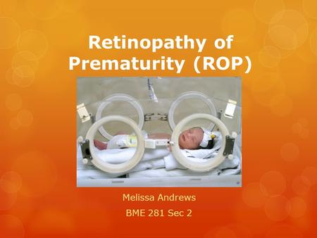 Retinopathy of Prematurity (ROP) Melissa Andrews BME 281 Sec 2.