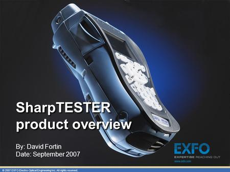 © 2007 EXFO Electro-Optical Engineering Inc. All rights reserved. SharpTESTER product overview By: David Fortin Date: September 2007.