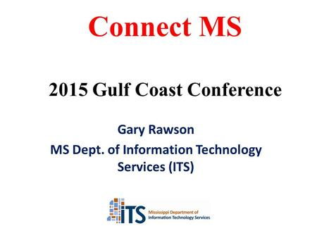 Gary Rawson MS Dept. of Information Technology Services (ITS) Connect MS 2015 Gulf Coast Conference.