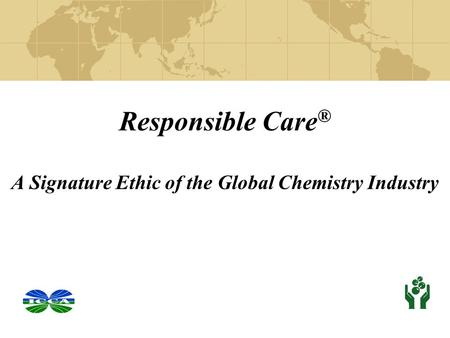 Responsible Care ® A Signature Ethic of the Global Chemistry Industry.
