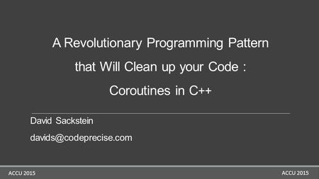 ACCU 2015 A Revolutionary Programming Pattern that Will Clean up your Code : Coroutines in C ++ David Sackstein ACCU 2015.