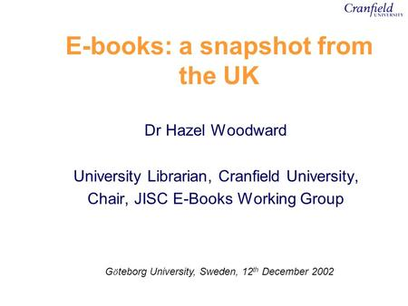 E-books: a snapshot from the UK Dr Hazel Woodward University Librarian, Cranfield University, Chair, JISC E-Books Working Group G ö teborg University,