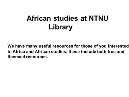 African studies at NTNU Library We have many useful resources for those of you interested in Africa and African studies; these include both free and licenced.