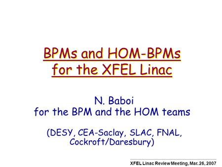 BPMs and HOM-BPMs for the XFEL Linac N. Baboi for the BPM and the HOM teams (DESY, CEA-Saclay, SLAC, FNAL, Cockroft/Daresbury) XFEL Linac Review Meeting,