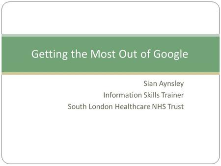 Sian Aynsley Information Skills Trainer South London Healthcare NHS Trust Getting the Most Out of Google.