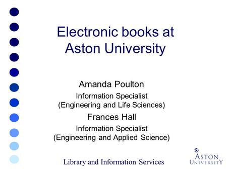 Electronic books at Aston University Amanda Poulton Information Specialist (Engineering and Life Sciences) Frances Hall Information Specialist (Engineering.
