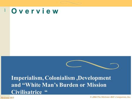 "1 McGraw-Hill © 2004 The McGraw-Hill Companies, Inc. O v e r v i e w Imperialism, Colonialism,Development and ""White Man's Burden or Mission Civilisatrice."