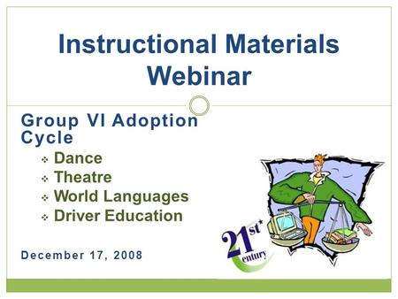 Group VI Adoption Cycle  Dance  Theatre  World Languages  Driver Education December 17, 2008 Instructional Materials Webinar.