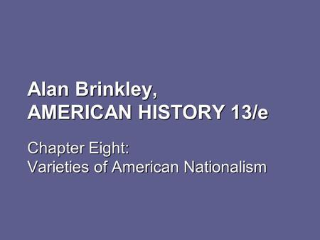 Alan Brinkley, AMERICAN HISTORY 13/e Chapter Eight: Varieties of American Nationalism.