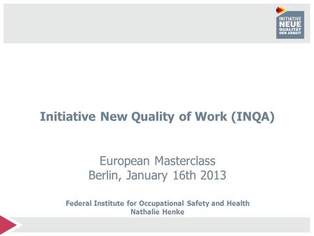 Initiative New Quality of Work (INQA) European Masterclass Berlin, January 16th 2013 Federal Institute for Occupational Safety and Health Nathalie Henke.