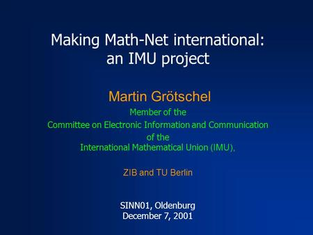 Making Math-Net international: an IMU project Martin Grötschel Member of the Committee on Electronic Information and Communication of the International.