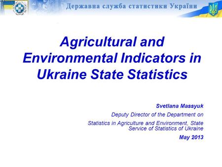 Agricultural and Environmental Indicators in Ukraine State Statistics Svetlana Massyuk Deputy Director of the Department on Statistics in Agriculture and.