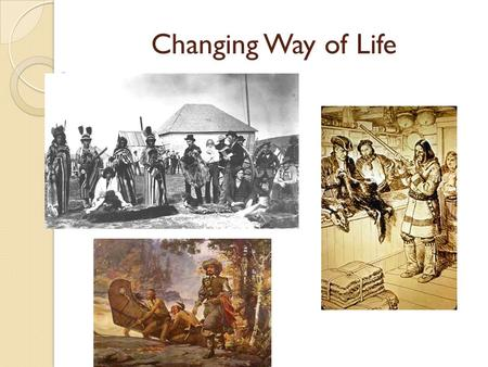 Changing Way of Life. The ways of life of the aboriginal peoples changed over the last 500 years as a result of their relationship with the Europeans.