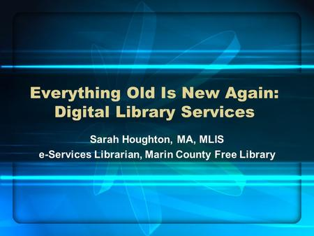 Everything Old Is New Again: Digital Library Services Sarah Houghton, MA, MLIS e-Services Librarian, Marin County Free Library.