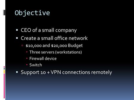 Objective  CEO of a small company  Create a small office network  $10,000 and $20,000 Budget  Three servers (workstations)  Firewall device  Switch.