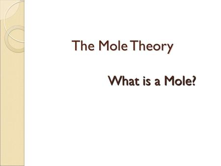 The Mole Theory What is a Mole?. How do you measure matter? -Counting (dozen, 3/$1, 6 pack) -Mass ( 1 lb, 4 oz, 57g) -Volume (liter, gallon, pint, quart)