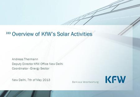 Bank aus Verantwortung Overview of KfW's Solar Activities Andreas Thermann Deputy Director KfW Office New Delhi Coordinator - Energy Sector New Delhi,