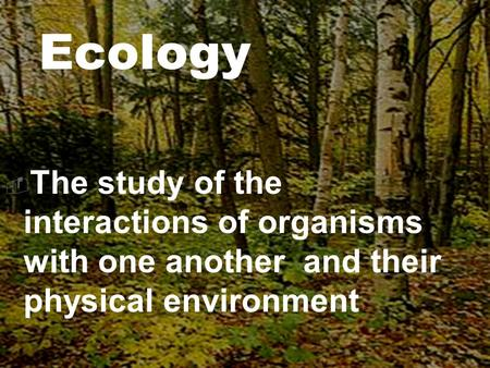  The study of the interactions of organisms with one another and their physical environment Ecology.
