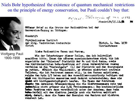 Niels Bohr hypothesized the existence of quantum mechanical restrictions on the principle of energy conservation, but Pauli couldn't buy that: Wolfgang.