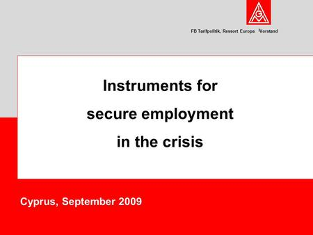 FB Tarifpolitik, Ressort Europa Vorstand Cyprus, September 2009 Instruments for secure employment in the crisis.
