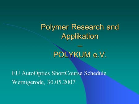 Polymer Research and Applikation – POLYKUM e.V. EU AutoOptics ShortCourse Schedule Wernigerode, 30.05.2007.