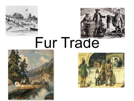 Fur Trade. Why come to Canada? Fish and Fur Fish – Great demand due to Catholic rules about meatless days. – More affordable than meat – French and Portuguese.