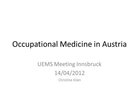 Occupational Medicine in Austria UEMS Meeting Innsbruck 14/04/2012 Christine Klien.