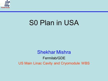 Americas S0 Plan in USA Shekhar Mishra Fermilab/GDE US Main Linac Cavity and Cryomodule WBS.