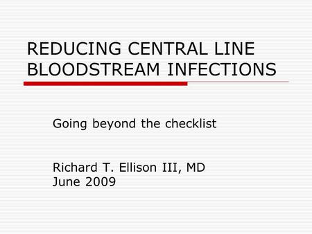 REDUCING CENTRAL LINE BLOODSTREAM INFECTIONS Going beyond the checklist Richard T. Ellison III, MD June 2009.