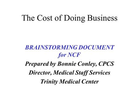 The Cost of Doing Business BRAINSTORMING DOCUMENT for NCF Prepared by Bonnie Conley, CPCS Director, Medical Staff Services Trinity Medical Center.