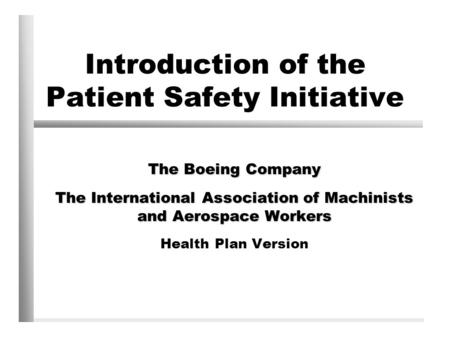 Introduction of the Patient Safety Initiative The Boeing Company The International Association of Machinists and Aerospace Workers Health Plan Version.