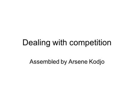 Dealing with competition Assembled by Arsene Kodjo.