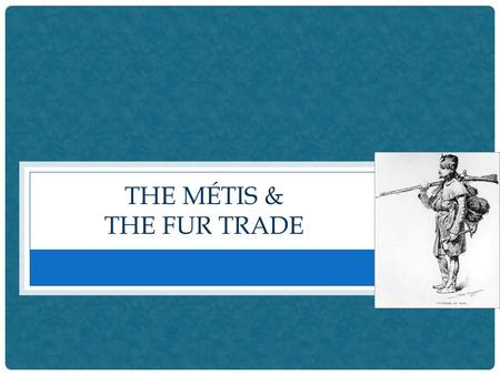 THE MÉTIS & THE FUR TRADE. WHO ARE THE MÉTIS ? When the fur trade moved west, in the 1700s and 1800s, many French- Canadian fur traders found First Nations.