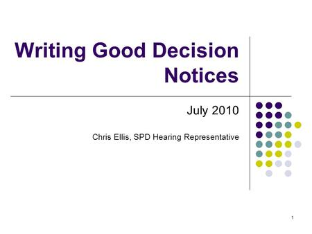 1 Writing Good Decision Notices July 2010 Chris Ellis, SPD Hearing Representative.