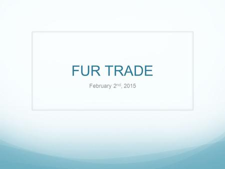 FUR TRADE February 2 nd, 2015. HUDSON BAY COMPANY The first fur trade company ever made. Pierre and Medard were 2 fur traders from England. They discovered.
