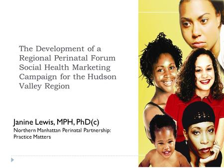 The Development of a Regional Perinatal Forum Social Health Marketing Campaign for the Hudson Valley Region Janine Lewis, MPH, PhD(c) Northern Manhattan.