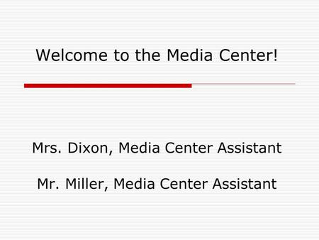 Welcome to the Media Center! Mrs. Dixon, Media Center Assistant Mr. Miller, Media Center Assistant.