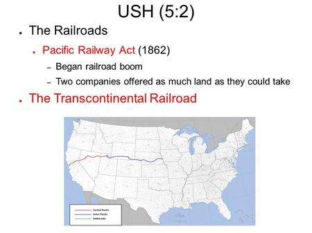 USH (5:2) ● The Railroads ● Pacific Railway Act (1862) – Began railroad boom – Two companies offered as much land as they could take ● The Transcontinental.