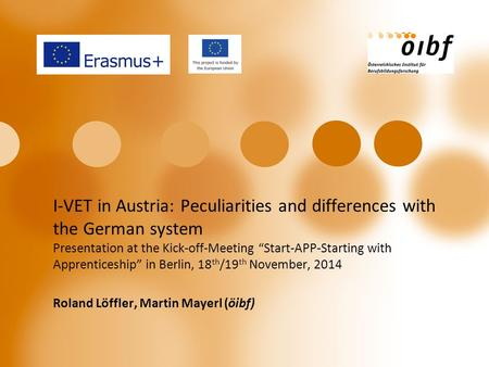 "I-VET in Austria: Peculiarities and differences with the German system Presentation at the Kick-off-Meeting ""Start-APP-Starting with Apprenticeship"" in."