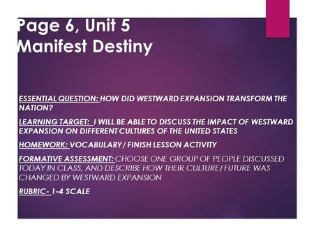 Page 6, Unit 5 Manifest Destiny ESSENTIAL QUESTION: HOW DID WESTWARD EXPANSION TRANSFORM THE NATION? LEARNING TARGET: I WILL BE ABLE TO DISCUSS THE IMPACT.