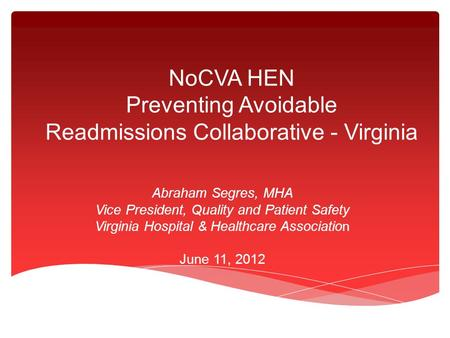 NoCVA HEN Preventing Avoidable Readmissions Collaborative - Virginia Abraham Segres, MHA Vice President, Quality and Patient Safety Virginia Hospital &