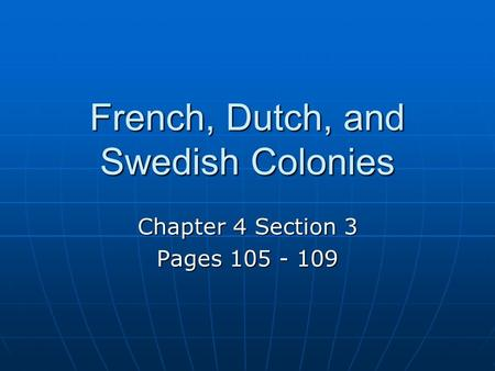 French, Dutch, and Swedish Colonies Chapter 4 Section 3 Pages 105 - 109.