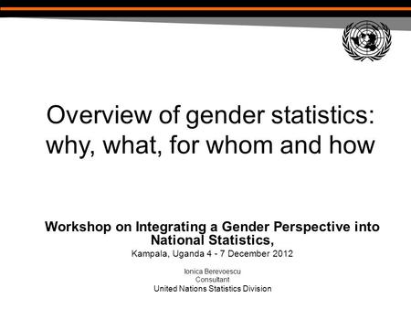Overview of gender statistics: why, what, for whom and how Workshop on Integrating a Gender Perspective into National Statistics, Kampala, Uganda 4 - 7.