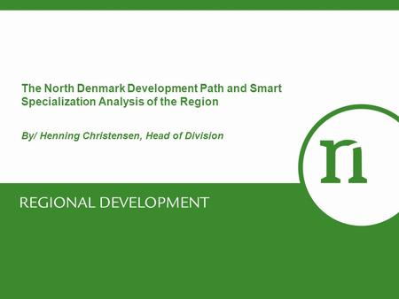 The North Denmark Development Path and Smart Specialization Analysis of the Region By/ Henning Christensen, Head of Division.