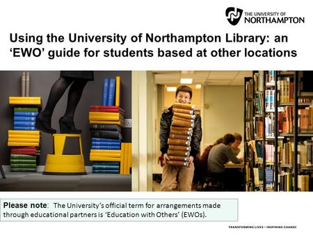 Using the University of Northampton Library: an 'EWO' guide for students based at other locations Please note: The University's official term for arrangements.