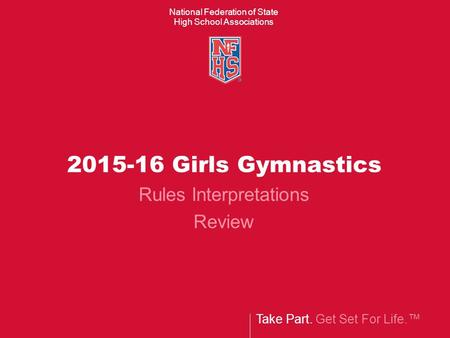 Take Part. Get Set For Life.™ National Federation of State High School Associations 2015-16 Girls Gymnastics Rules Interpretations Review.