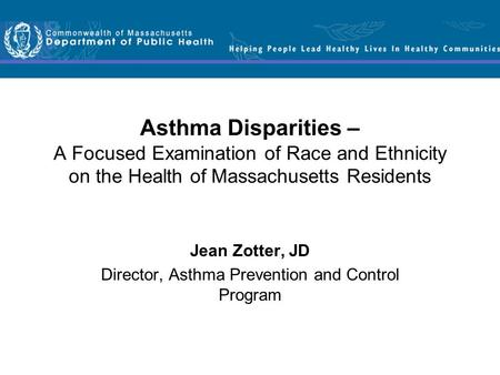 Asthma Disparities – A Focused Examination of Race and Ethnicity on the Health of Massachusetts Residents Jean Zotter, JD Director, Asthma Prevention and.